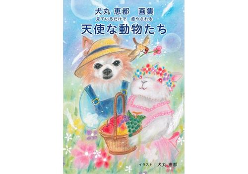 犬丸 恵都画集見ているだけで癒やされる天使な動物たち